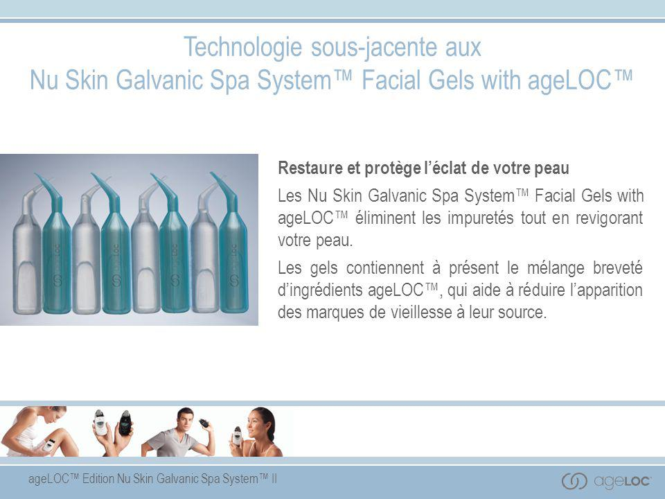 ageLOC™ Edition Nu Skin Galvanic Spa System™ II Technologie sous-jacente aux Nu Skin Galvanic Spa System™ Facial Gels with ageLOC™ Restaure et protège