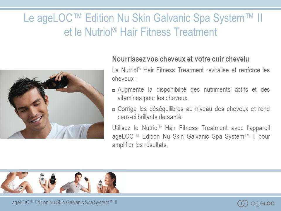 ageLOC™ Edition Nu Skin Galvanic Spa System™ II Le ageLOC™ Edition Nu Skin Galvanic Spa System™ II et le Nutriol ® Hair Fitness Treatment Nourrissez v