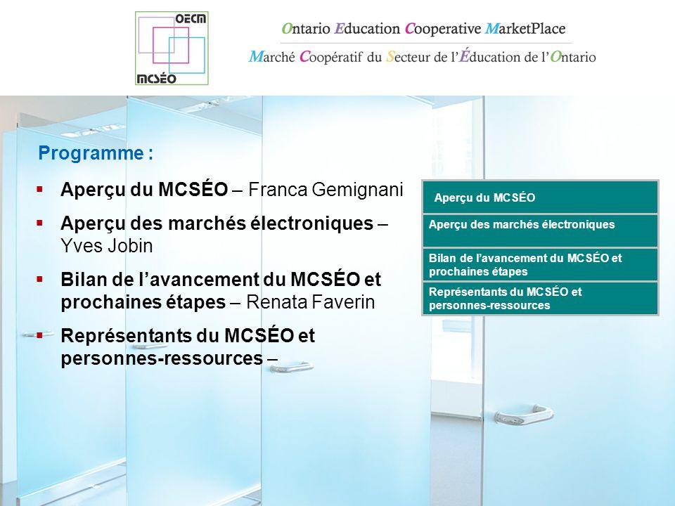 Programme :  Aperçu du MCSÉO – Franca Gemignani  Aperçu des marchés électroniques – Yves Jobin  Bilan de l'avancement du MCSÉO et prochaines étapes – Renata Faverin  Représentants du MCSÉO et personnes-ressources – Aperçu des marchés électroniques Bilan de l'avancement du MCSÉO et prochaines étapes Représentants du MCSÉO et personnes-ressources Aperçu du MCSÉO