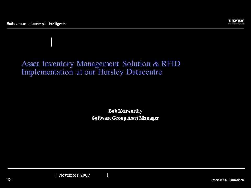 10 © 2009 IBM Corporation Bâtissons une planète plus intelligente Asset Inventory Management Solution & RFID Implementation at our Hursley Datacentre Bob Kenworthy Software Group Asset Manager | November 2009 |