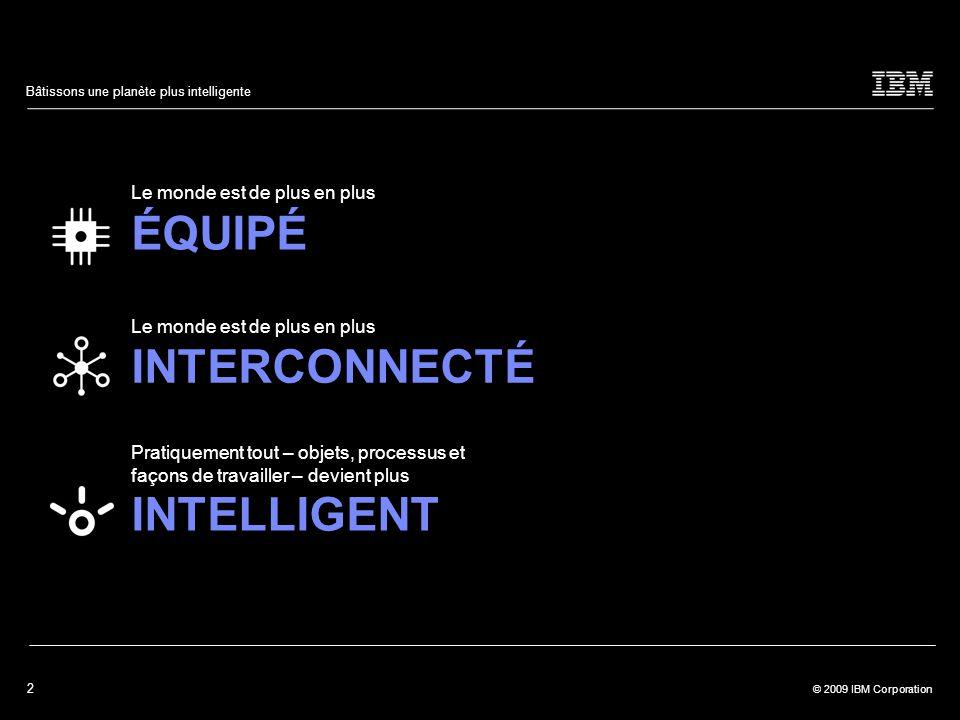 2 © 2009 IBM Corporation Bâtissons une planète plus intelligente Le monde est de plus en plus ÉQUIPÉ Le monde est de plus en plus INTERCONNECTÉ Pratiquement tout – objets, processus et façons de travailler – devient plus INTELLIGENT