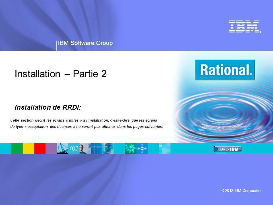 ® IBM Software Group © 2012 IBM Corporation Installation – Partie 2 Installation de RRDI: Cette section décrit les écrans « utiles » à l'installation, c'est-à-dire que les écrans de type « acceptation des licences » ne seront pas affichés dans les pages suivantes.