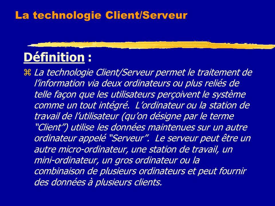 La technologie Client/Serveur Définition : zLa technologie Client/Serveur permet le traitement de l'information via deux ordinateurs ou plus reliés de telle façon que les utilisateurs perçoivent le système comme un tout intégré.
