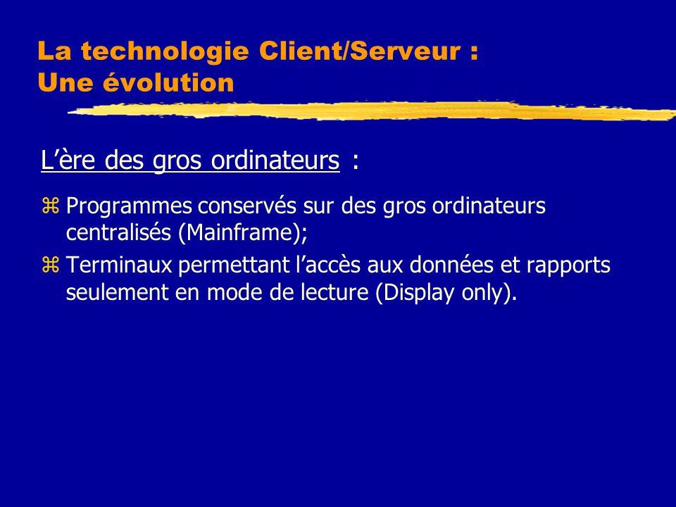 La technologie Client/Serveur : Une évolution L'ère des gros ordinateurs : zProgrammes conservés sur des gros ordinateurs centralisés (Mainframe); zTerminaux permettant l'accès aux données et rapports seulement en mode de lecture (Display only).