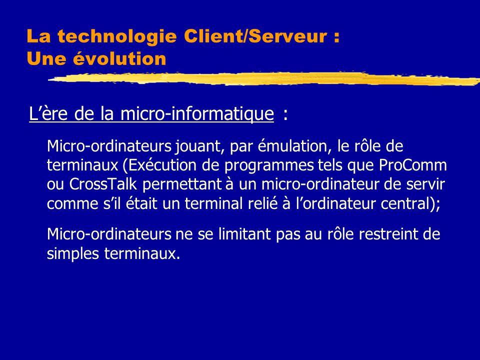 La technologie Client/Serveur : Une évolution L'ère de la micro-informatique : Micro-ordinateurs jouant, par émulation, le rôle de terminaux (Exécution de programmes tels que ProComm ou CrossTalk permettant à un micro-ordinateur de servir comme s'il était un terminal relié à l'ordinateur central); Micro-ordinateurs ne se limitant pas au rôle restreint de simples terminaux.