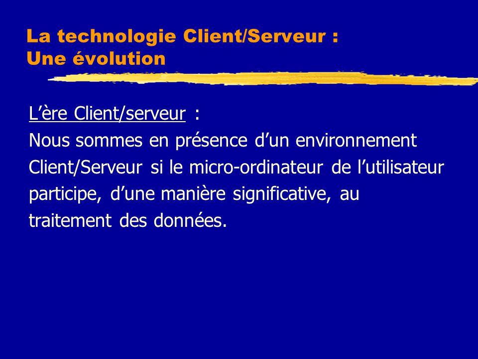La technologie Client/Serveur : Une évolution L'ère Client/serveur : Nous sommes en présence d'un environnement Client/Serveur si le micro-ordinateur de l'utilisateur participe, d'une manière significative, au traitement des données.