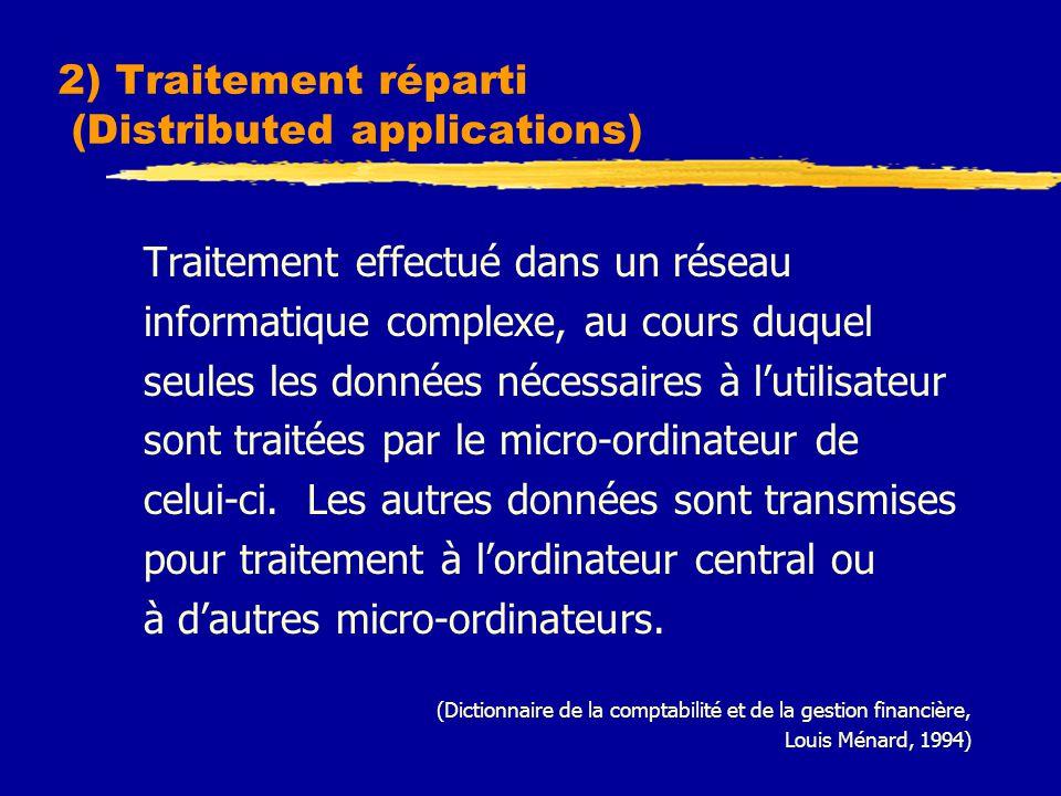 2) Traitement réparti (Distributed applications) Traitement effectué dans un réseau informatique complexe, au cours duquel seules les données nécessaires à l'utilisateur sont traitées par le micro-ordinateur de celui-ci.