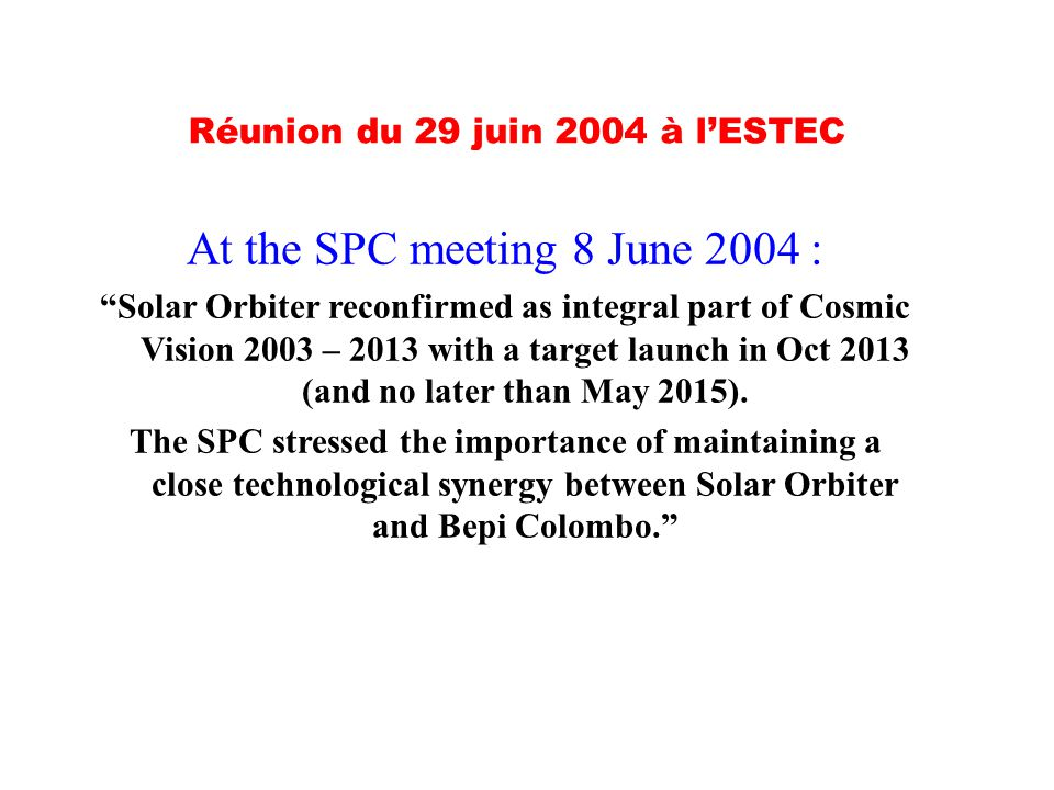 At the SPC meeting 8 June 2004 : Solar Orbiter reconfirmed as integral part of Cosmic Vision 2003 – 2013 with a target launch in Oct 2013 (and no later than May 2015).