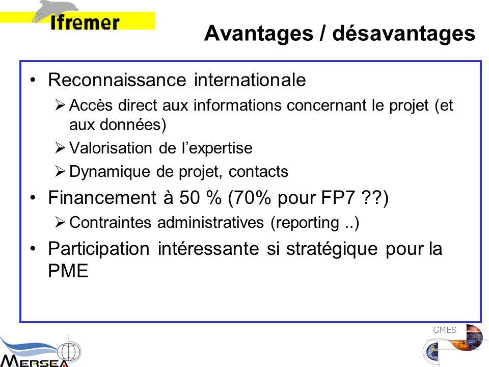 GMES Avantages / désavantages Reconnaissance internationale  Accès direct aux informations concernant le projet (et aux données)  Valorisation de l'expertise  Dynamique de projet, contacts Financement à 50 % (70% pour FP7 )  Contraintes administratives (reporting..) Participation intéressante si stratégique pour la PME