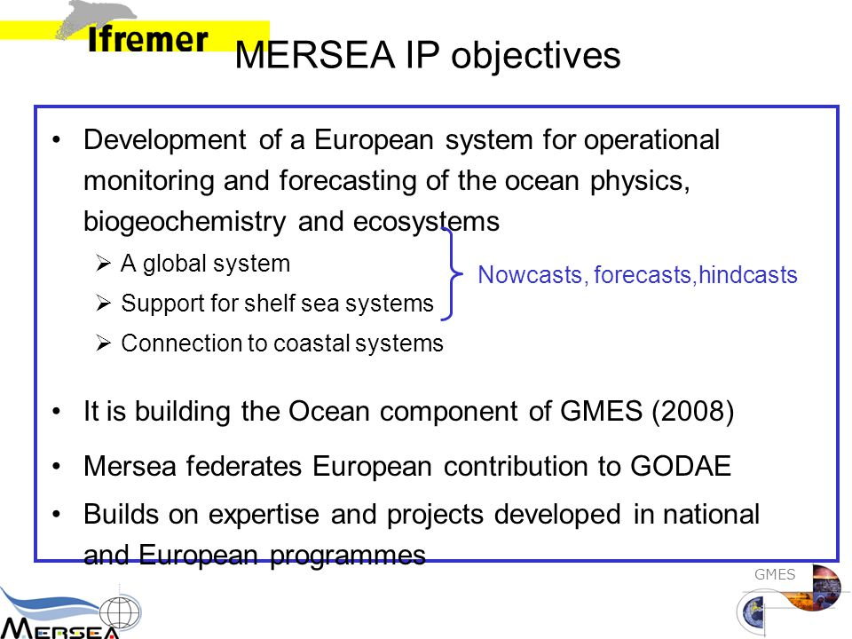 GMES MERSEA IP objectives Development of a European system for operational monitoring and forecasting of the ocean physics, biogeochemistry and ecosystems  A global system  Support for shelf sea systems  Connection to coastal systems It is building the Ocean component of GMES (2008) Mersea federates European contribution to GODAE Builds on expertise and projects developed in national and European programmes Nowcasts, forecasts,hindcasts
