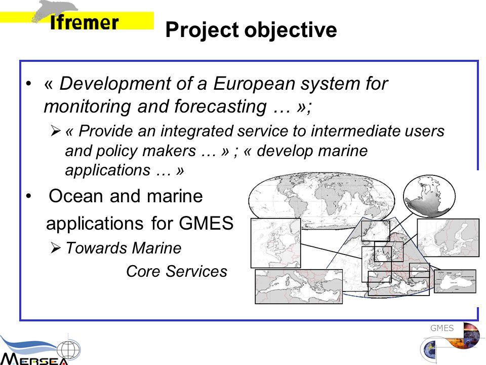 GMES Project objective « Development of a European system for monitoring and forecasting … »;  « Provide an integrated service to intermediate users and policy makers … » ; « develop marine applications … » Ocean and marine applications for GMES  Towards Marine Core Services