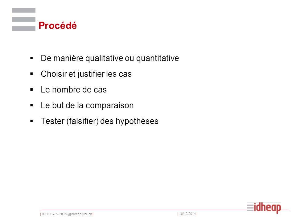 | ©IDHEAP - NOM@idheap.unil.ch | | 16/12/2014 | Procédé  De manière qualitative ou quantitative  Choisir et justifier les cas  Le nombre de cas  Le but de la comparaison  Tester (falsifier) des hypothèses
