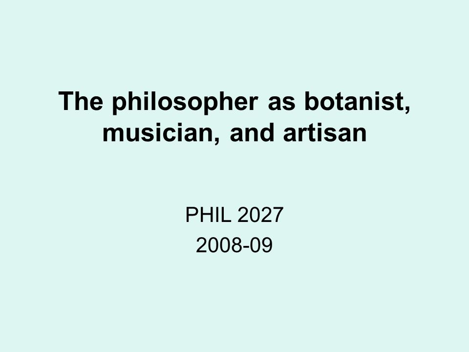 The philosopher as botanist, musician, and artisan PHIL 2027 2008-09