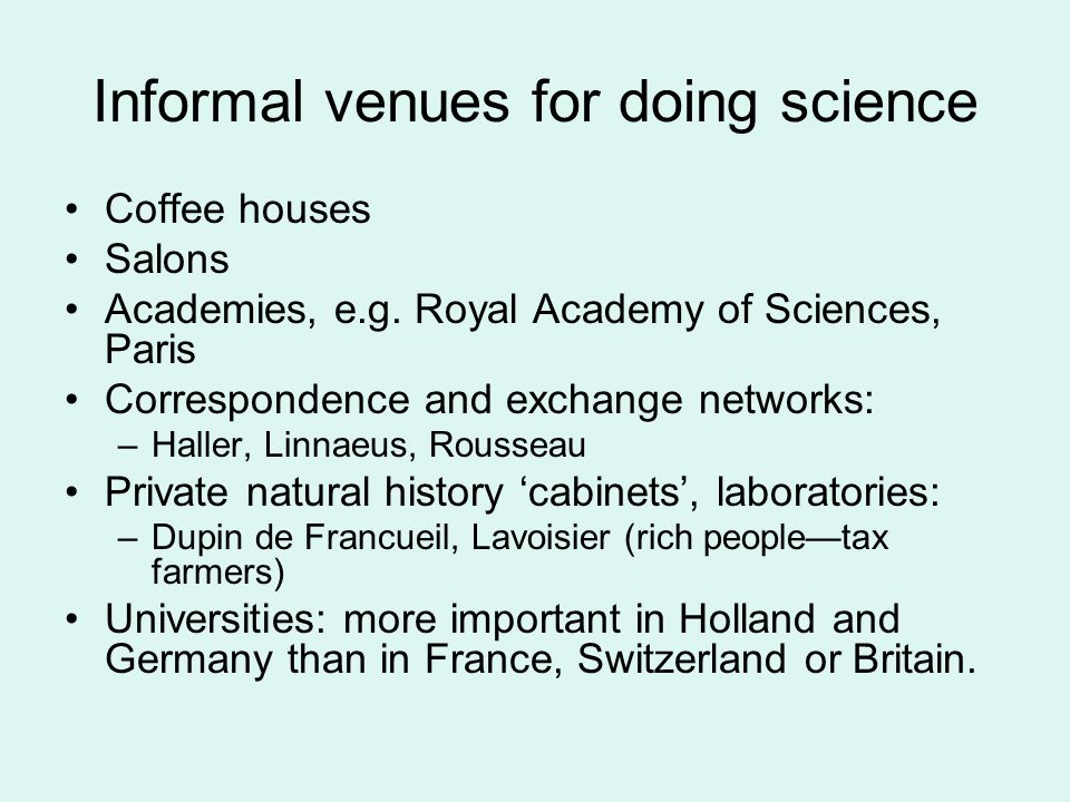 Informal venues for doing science Coffee houses Salons Academies, e.g. Royal Academy of Sciences, Paris Correspondence and exchange networks: –Haller,