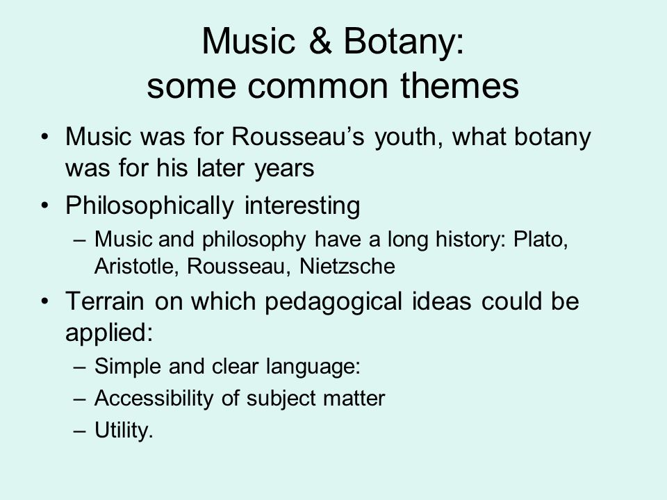 Music & Botany: some common themes Music was for Rousseau's youth, what botany was for his later years Philosophically interesting –Music and philosop