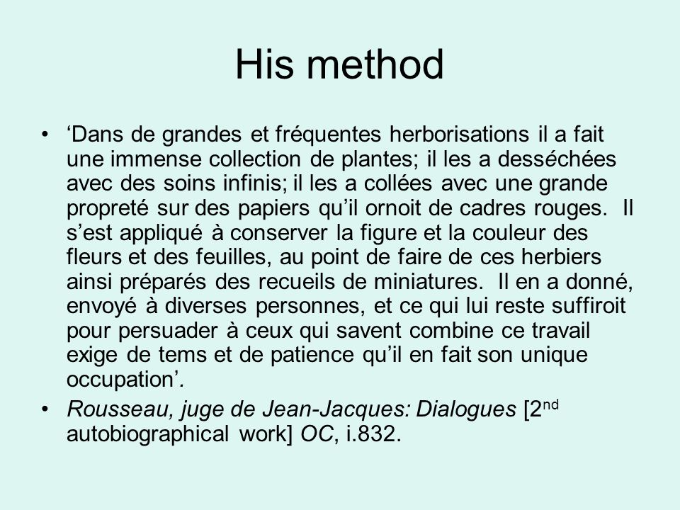 What he produced Writings on botany –All published posthumously –8 letters were translated/converted into a Linnaean text Herbaria: 4 extant in France, Switzerland –4 have disappeared –2 or 3 attributed to him are doubtful Some portable; others kept in boxes, not portable Is this strange, given his apparently anti- scientific attitudes (Revs., pt.