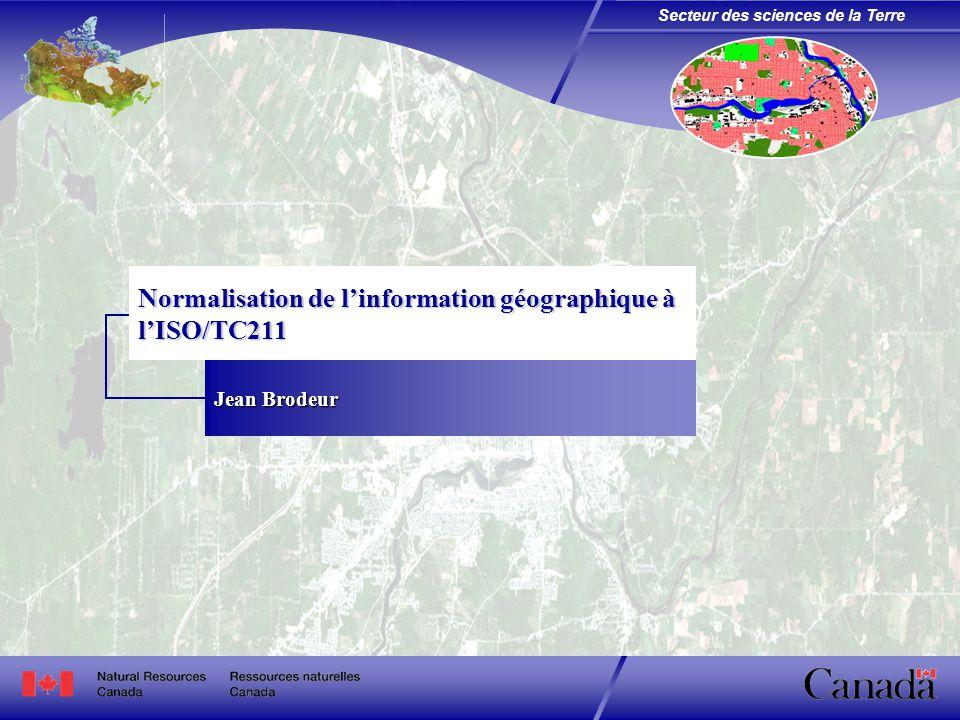 Secteur des sciences de la Terre Normalisation de l'information géographique à l'ISO/TC211 Jean Brodeur