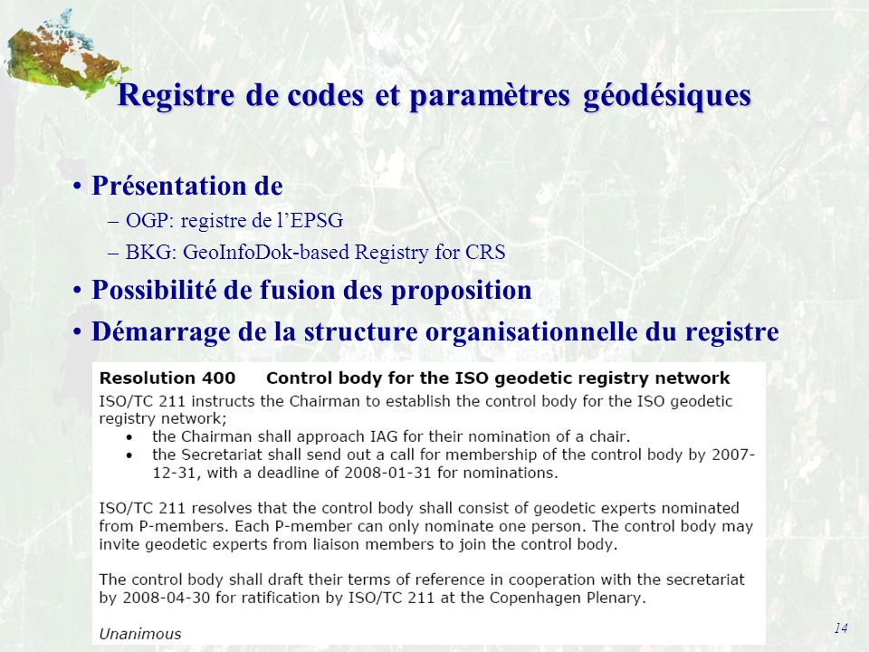 14 Registre de codes et paramètres géodésiques Présentation de –OGP: registre de l'EPSG –BKG: GeoInfoDok-based Registry for CRS Possibilité de fusion des proposition Démarrage de la structure organisationnelle du registre