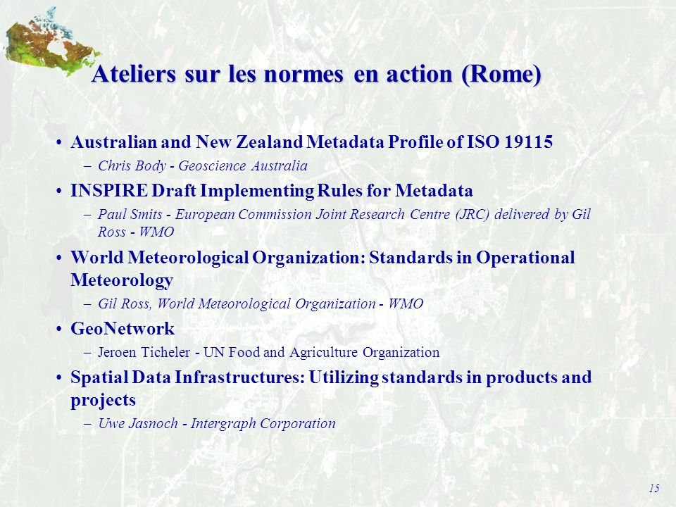15 Ateliers sur les normes en action (Rome) Australian and New Zealand Metadata Profile of ISO 19115 –Chris Body - Geoscience Australia INSPIRE Draft Implementing Rules for Metadata –Paul Smits - European Commission Joint Research Centre (JRC) delivered by Gil Ross - WMO World Meteorological Organization: Standards in Operational Meteorology –Gil Ross, World Meteorological Organization - WMO GeoNetwork –Jeroen Ticheler - UN Food and Agriculture Organization Spatial Data Infrastructures: Utilizing standards in products and projects –Uwe Jasnoch - Intergraph Corporation
