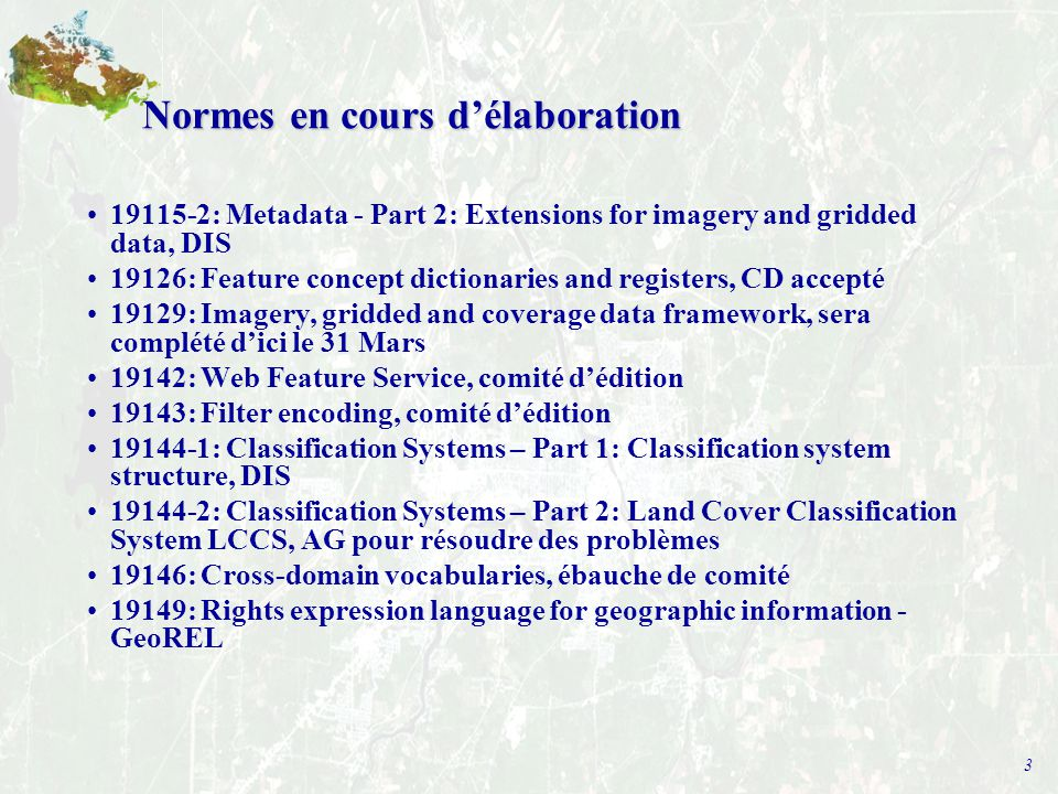 3 Normes en cours d'élaboration 19115-2: Metadata - Part 2: Extensions for imagery and gridded data, DIS 19126: Feature concept dictionaries and registers, CD accepté 19129: Imagery, gridded and coverage data framework, sera complété d'ici le 31 Mars 19142: Web Feature Service, comité d'édition 19143: Filter encoding, comité d'édition 19144-1: Classification Systems – Part 1: Classification system structure, DIS 19144-2: Classification Systems – Part 2: Land Cover Classification System LCCS, AG pour résoudre des problèmes 19146: Cross-domain vocabularies, ébauche de comité 19149: Rights expression language for geographic information - GeoREL