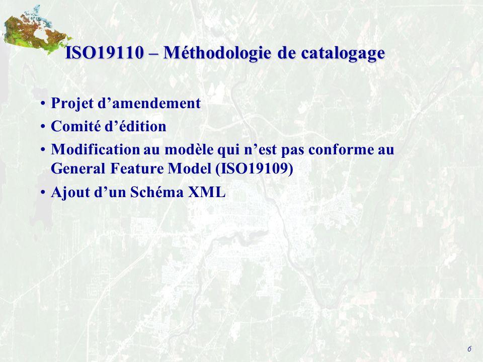 6 ISO19110 – Méthodologie de catalogage Projet d'amendement Comité d'édition Modification au modèle qui n'est pas conforme au General Feature Model (ISO19109) Ajout d'un Schéma XML