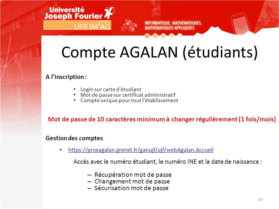 Compte AGALAN (étudiants) A l'inscription : Login sur carte d'étudiant Mot de passe sur certificat administratif Compte unique pour tout l'établisseme