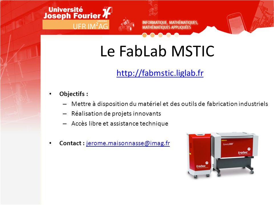 Le FabLab MSTIC http://fabmstic.liglab.fr Objectifs : – Mettre à disposition du matériel et des outils de fabrication industriels – Réalisation de pro