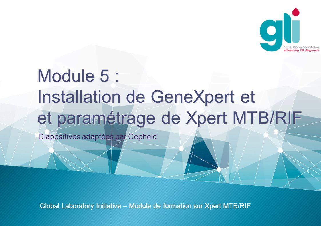 Module 5 : Installation de GeneXpert et et paramétrage de Xpert MTB/RIF Global Laboratory Initiative – Module de formation sur Xpert MTB/RIF Diapositives adaptées par Cepheid