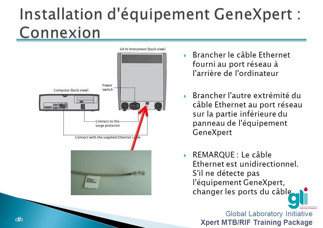 Global Laboratory Initiative Xpert MTB/RIF Training Package -‹#›-  Brancher le câble Ethernet fourni au port réseau à l arrière de l ordinateur  Brancher l autre extrémité du câble Ethernet au port réseau sur la partie inférieure du panneau de l équipement GeneXpert  REMARQUE : Le câble Ethernet est unidirectionnel.