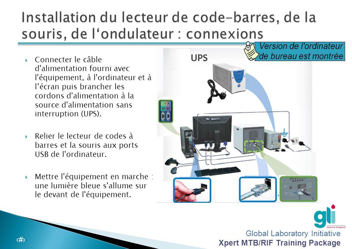 Global Laboratory Initiative Xpert MTB/RIF Training Package -‹#›-  Connecter le câble d alimentation fourni avec l équipement, à l ordinateur et à l'écran puis brancher les cordons d alimentation à la source d alimentation sans interruption (UPS).