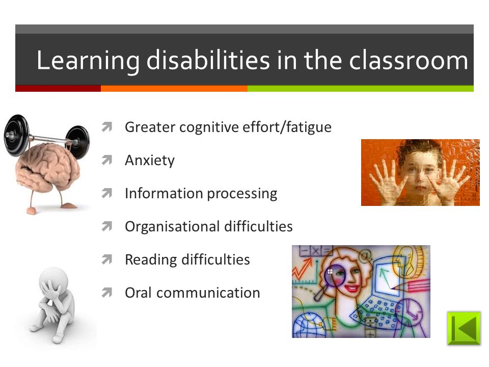 Learning disabilities in the classroom  Greater cognitive effort/fatigue  Anxiety  Information processing  Organisational difficulties  Reading difficulties  Oral communication