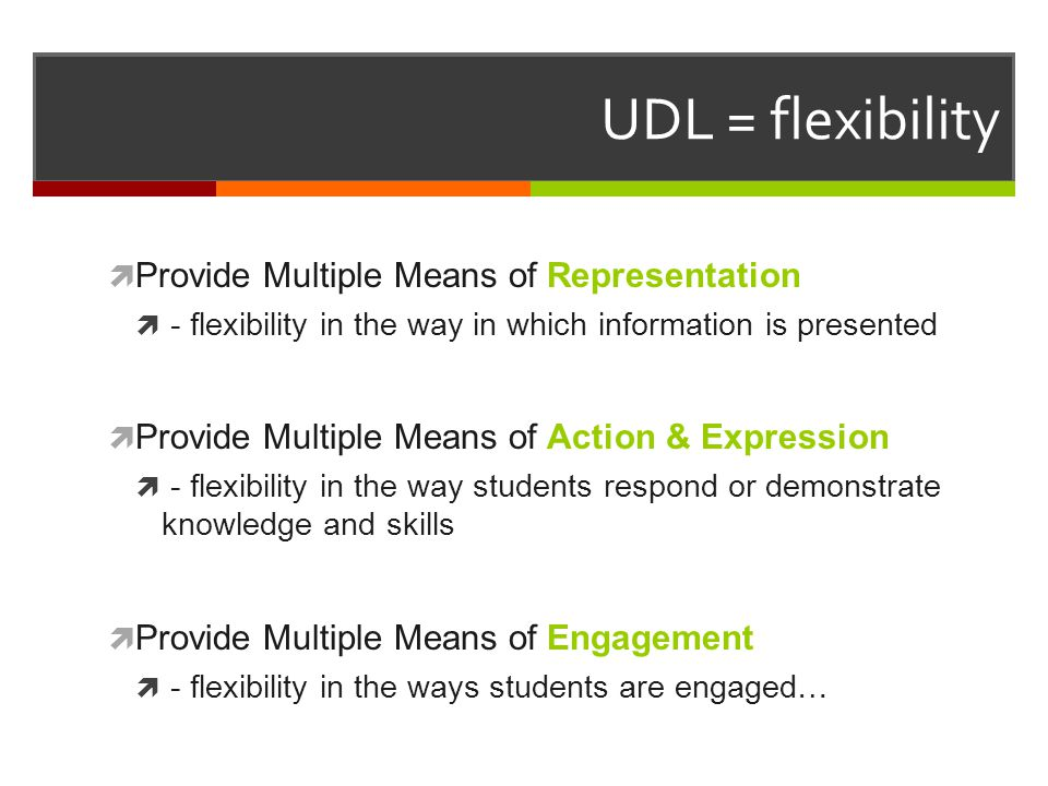  Provide Multiple Means of Representation  - flexibility in the way in which information is presented  Provide Multiple Means of Action & Expression  - flexibility in the way students respond or demonstrate knowledge and skills  Provide Multiple Means of Engagement  - flexibility in the ways students are engaged… UDL = flexibility