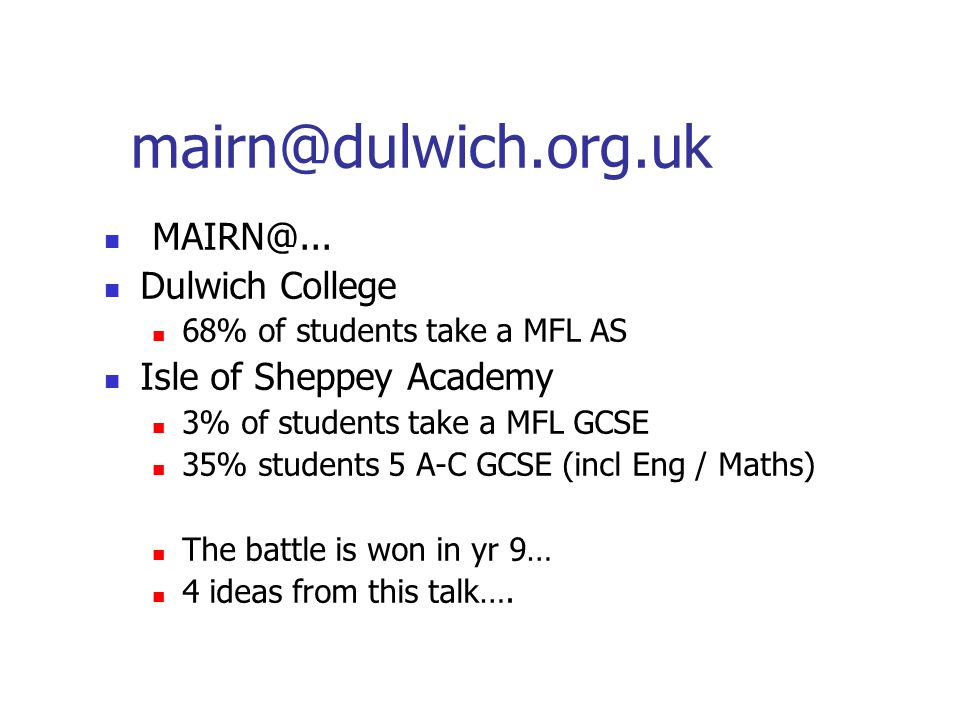 mairn@dulwich.org.uk MAIRN@... Dulwich College 68% of students take a MFL AS Isle of Sheppey Academy 3% of students take a MFL GCSE 35% students 5 A-C