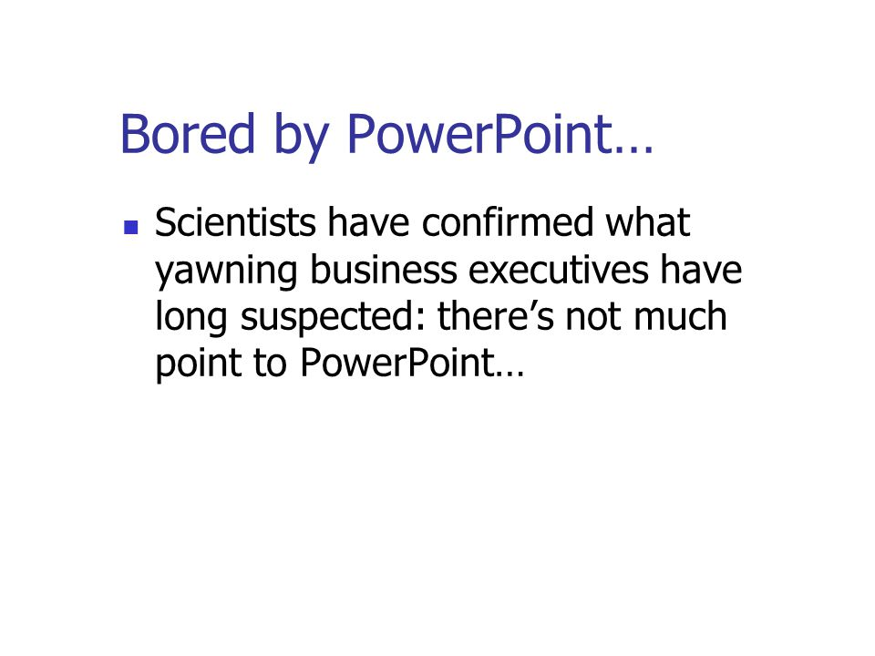 Bored by PowerPoint… Research at the University of New South Wales suggests that being shown computer generated presentations on screen, whilst at the same time having to listen to the same information imparted verbally, is too much for the human brain...