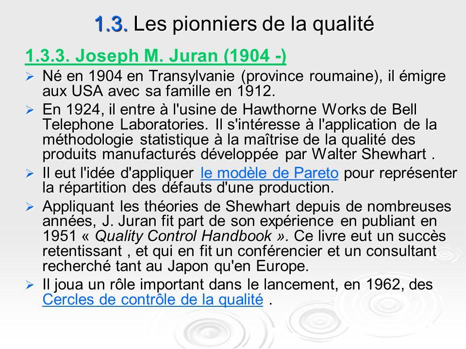 1.3. Les pionniers de la qualité 1.3.3. Joseph M. Juran (1904 -)  Né en 1904 en Transylvanie (province roumaine), il émigre aux USA avec sa famille e