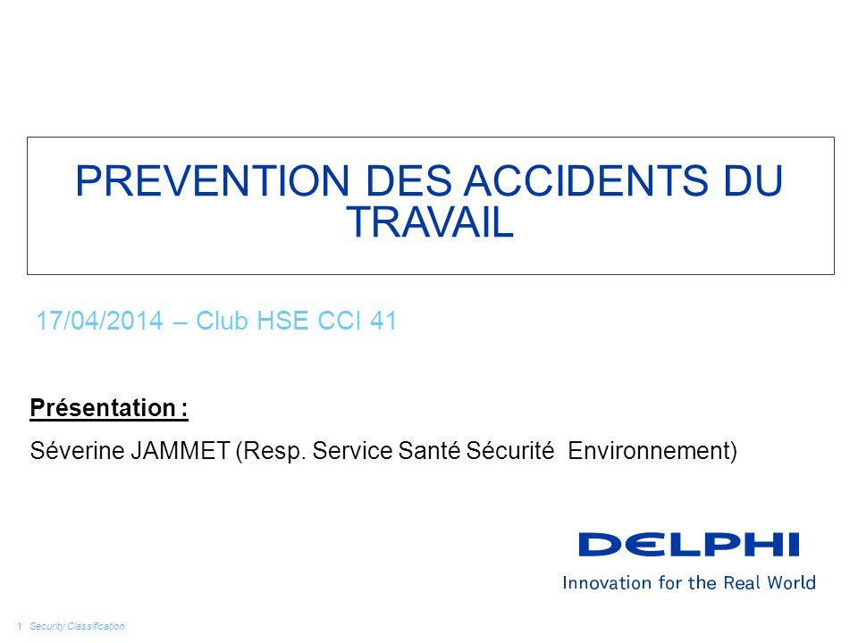 Security Classification PREVENTION DES ACCIDENTS DU TRAVAIL Présentation : Séverine JAMMET (Resp. Service Santé Sécurité Environnement) 17/04/2014 – C