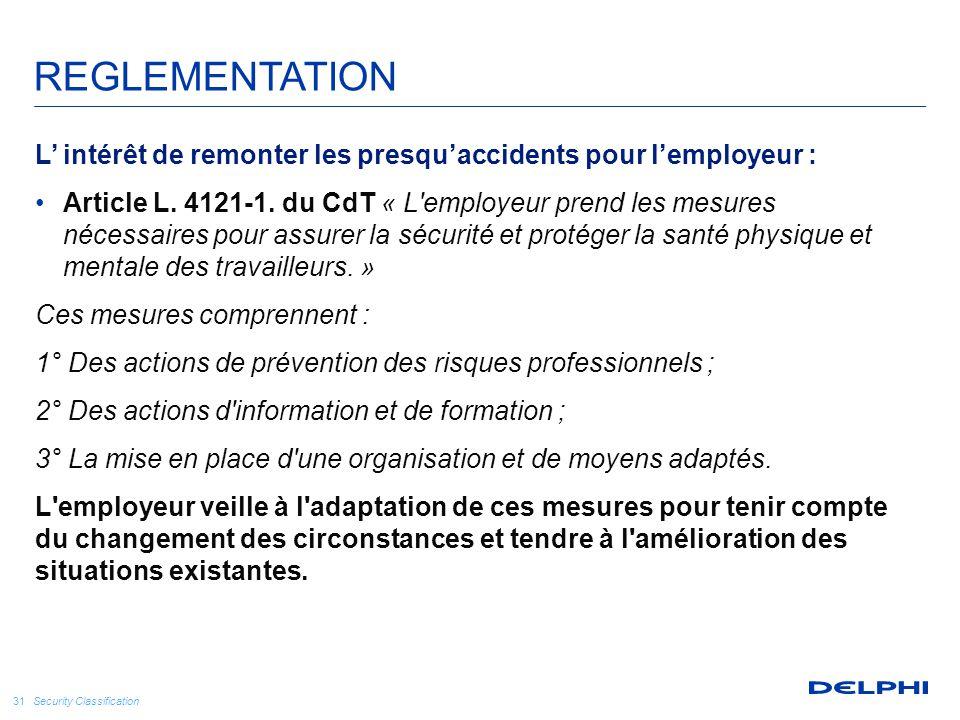 Security Classification 31 REGLEMENTATION L' intérêt de remonter les presqu'accidents pour l'employeur : Article L. 4121-1. du CdT « L'employeur prend