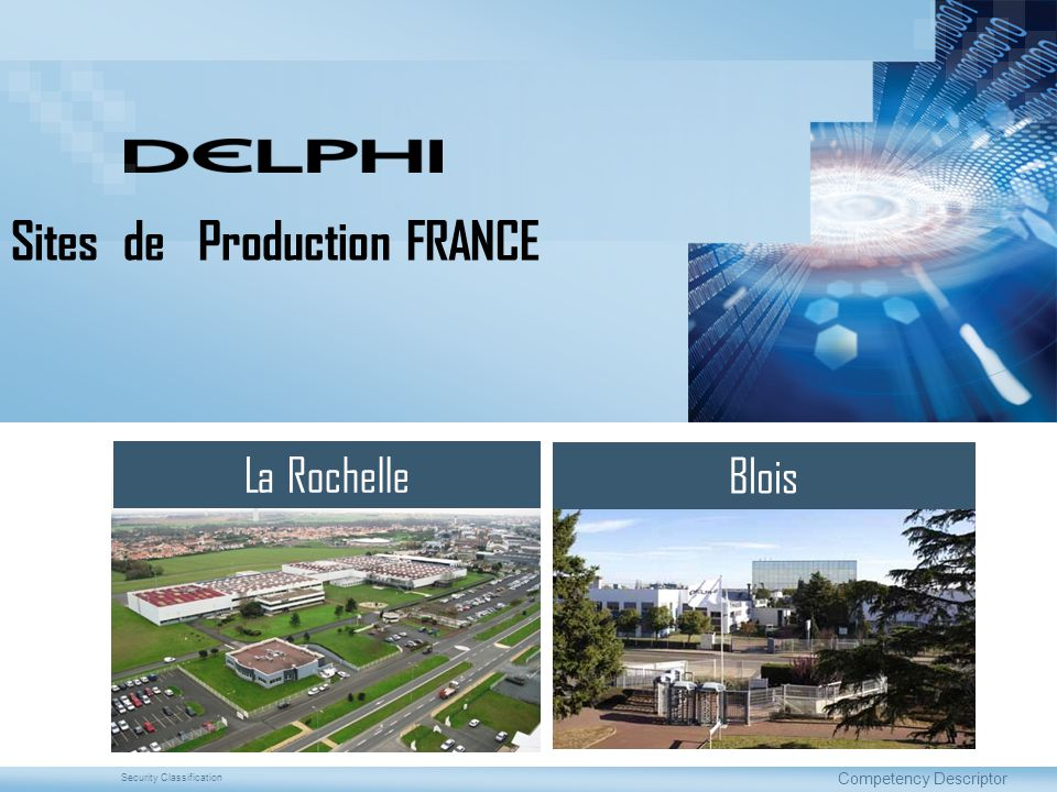 Security ClassificationNOVEMBER 2011 Sites de Production DDS France DDS France Manufacturing Sites CREATION :1978 CREATED : SURFACE : Terrain 100 000 m 2 AREA :Bâtiments 23 982 m 2 Production 11 097 m 2 EFFECTIFS: 429 HEADCOUNT : CREATION :1959 CREATED : SURFACE : Terrain116 000 m 2 AREA :Bâtiments 58 000 m 2 Production 32 500 m 2 EFFECTIFS : 1668 HEADCOUNT : La Rochelle Blois CERTIFICATIONS QUALITE :ISO/TS 16949 -ISO 9001 QUALITY CERTIFICATIONS : CERTIFICATIONS HSE : ISO 14001 HSE CERTIFICATIONS :OHSAS 18001