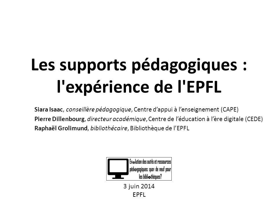 Les supports pédagogiques : l expérience de l EPFL Siara Isaac, conseillère pédagogique, Centre d'appui à l'enseignement (CAPE) Pierre Dillenbourg, directeur académique, Centre de l'éducation à l'ère digitale (CEDE) Raphaël Grolimund, bibliothécaire, Bibliothèque de l'EPFL 3 juin 2014 EPFL