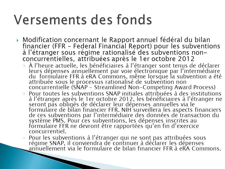  Modification concernant le Rapport annuel fédéral du bilan financier (FFR – Federal Financial Report) pour les subventions à l'étranger sous régime rationalisé des subventions non- concurrentielles, attribuées après le 1er octobre 2012 ◦ À l'heure actuelle, les bénéficiaires à l'étranger sont tenus de déclarer leurs dépenses annuellement par voie électronique par l'intermédiaire du formulaire FFR à eRA Commons, même lorsque la subvention a été attribuée sous le processus rationalisé de subvention non concurrentielle (SNAP - Streamlined Non-Competing Award Process) ◦ Pour toutes les subventions SNAP initiales attribuées à des institutions à l'étranger après le 1er octobre 2012, les bénéficiaires à l'étranger ne seront pas obligés de déclarer leur dépenses annuelles via le formulaire de bilan financier FFR.