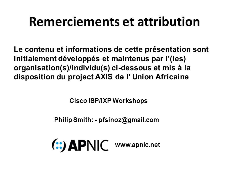 Remerciements et attribution Le contenu et informations de cette présentation sont initialement développés et maintenus par l (les) organisation(s)/individu(s) ci-dessous et mis à la disposition du project AXIS de l Union Africaine Philip Smith: - pfsinoz@gmail.com Cisco ISP/IXP Workshops www.apnic.net