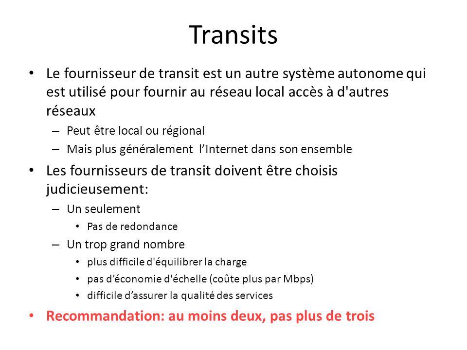 Transits Le fournisseur de transit est un autre système autonome qui est utilisé pour fournir au réseau local accès à d autres réseaux – Peut être local ou régional – Mais plus généralement l'Internet dans son ensemble Les fournisseurs de transit doivent être choisis judicieusement: – Un seulement Pas de redondance – Un trop grand nombre plus difficile d équilibrer la charge pas d'économie d échelle (coûte plus par Mbps) difficile d'assurer la qualité des services Recommandation: au moins deux, pas plus de trois