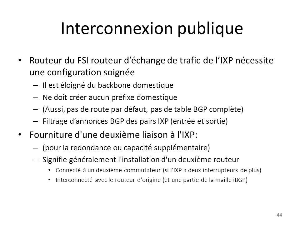 Interconnexion publique Routeur du FSI routeur d'échange de trafic de l'IXP nécessite une configuration soignée – Il est éloigné du backbone domestique – Ne doit créer aucun préfixe domestique – (Aussi, pas de route par défaut, pas de table BGP complète) – Filtrage d'annonces BGP des pairs IXP (entrée et sortie) Fourniture d une deuxième liaison à l IXP: – (pour la redondance ou capacité supplémentaire) – Signifie généralement l installation d un deuxième routeur Connecté à un deuxième commutateur (si l IXP a deux interrupteurs de plus) Interconnecté avec le routeur d origine (et une partie de la maille iBGP) 44