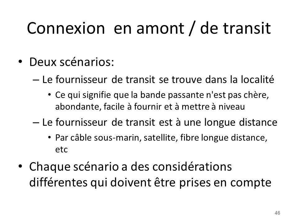 Connexion en amont / de transit Deux scénarios: – Le fournisseur de transit se trouve dans la localité Ce qui signifie que la bande passante n est pas chère, abondante, facile à fournir et à mettre à niveau – Le fournisseur de transit est à une longue distance Par câble sous-marin, satellite, fibre longue distance, etc Chaque scénario a des considérations différentes qui doivent être prises en compte 46