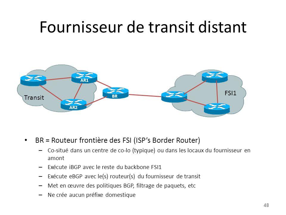 Fournisseur de transit distant BR = Routeur frontière des FSI (ISP's Border Router) – Co-situé dans un centre de co-lo (typique) ou dans les locaux du fournisseur en amont – Exécute iBGP avec le reste du backbone FSI1 – Exécute eBGP avec le(s) routeur(s) du fournisseur de transit – Met en œuvre des politiques BGP, filtrage de paquets, etc – Ne crée aucun préfixe domestique 48 AR1 Transit FSI1 BR AR2