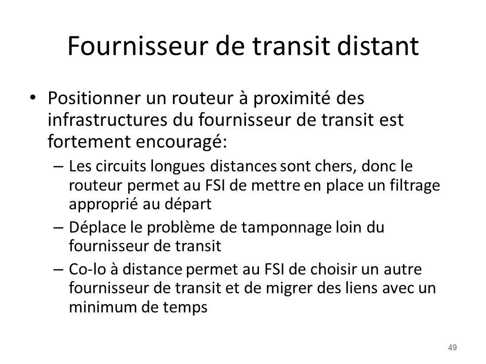 Fournisseur de transit distant Positionner un routeur à proximité des infrastructures du fournisseur de transit est fortement encouragé: – Les circuits longues distances sont chers, donc le routeur permet au FSI de mettre en place un filtrage approprié au départ – Déplace le problème de tamponnage loin du fournisseur de transit – Co-lo à distance permet au FSI de choisir un autre fournisseur de transit et de migrer des liens avec un minimum de temps 49