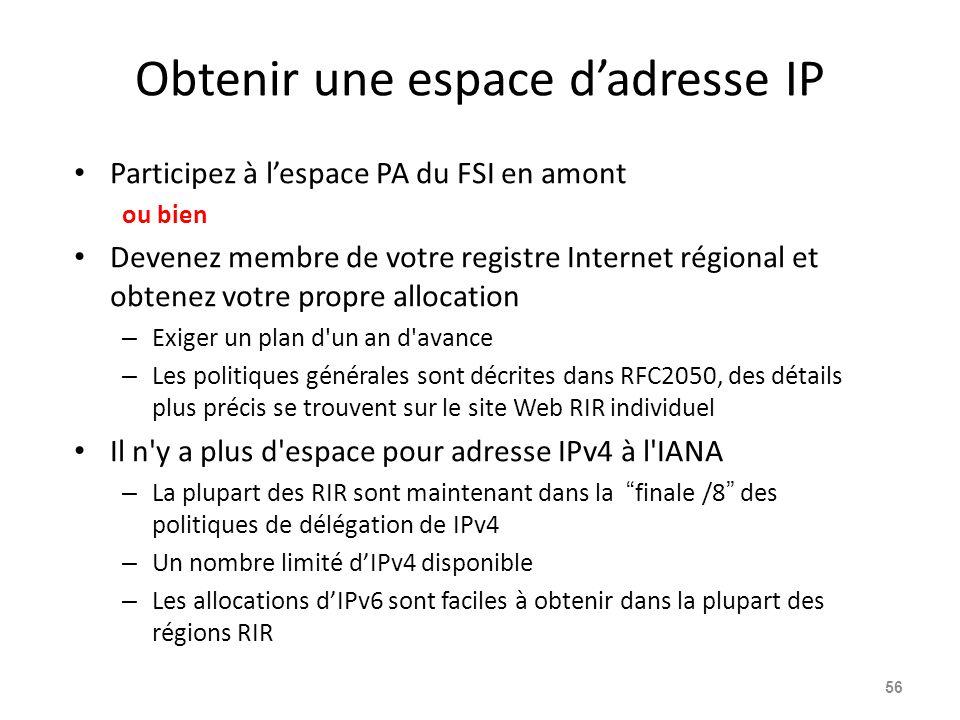 Obtenir une espace d'adresse IP Participez à l'espace PA du FSI en amont ou bien Devenez membre de votre registre Internet régional et obtenez votre propre allocation – Exiger un plan d un an d avance – Les politiques générales sont décrites dans RFC2050, des détails plus précis se trouvent sur le site Web RIR individuel Il n y a plus d espace pour adresse IPv4 à l IANA – La plupart des RIR sont maintenant dans la finale /8 des politiques de délégation de IPv4 – Un nombre limité d'IPv4 disponible – Les allocations d'IPv6 sont faciles à obtenir dans la plupart des régions RIR 56