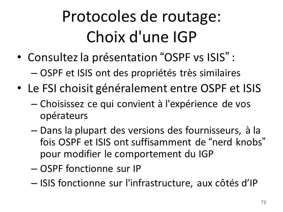 Protocoles de routage: Choix d une IGP Consultez la présentation OSPF vs ISIS : – OSPF et ISIS ont des propriétés très similaires Le FSI choisit généralement entre OSPF et ISIS – Choisissez ce qui convient à l expérience de vos opérateurs – Dans la plupart des versions des fournisseurs, à la fois OSPF et ISIS ont suffisamment de nerd knobs pour modifier le comportement du IGP – OSPF fonctionne sur IP – ISIS fonctionne sur l infrastructure, aux côtés d'IP 72