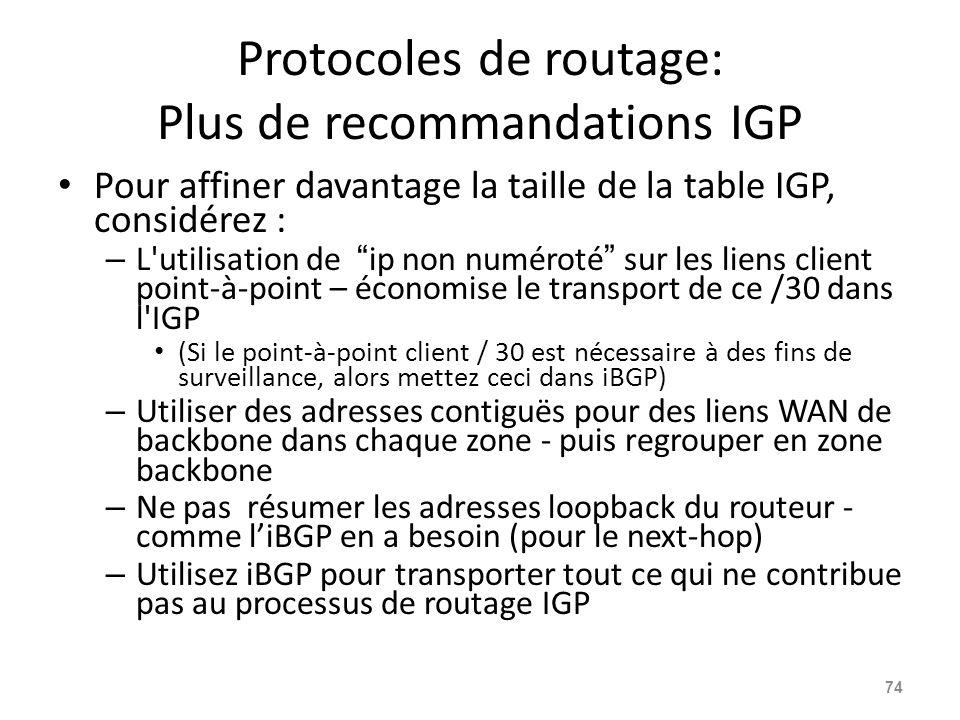 Protocoles de routage: Plus de recommandations IGP Pour affiner davantage la taille de la table IGP, considérez : – L utilisation de ip non numéroté sur les liens client point-à-point – économise le transport de ce /30 dans l IGP (Si le point-à-point client / 30 est nécessaire à des fins de surveillance, alors mettez ceci dans iBGP) – Utiliser des adresses contiguës pour des liens WAN de backbone dans chaque zone - puis regrouper en zone backbone – Ne pas résumer les adresses loopback du routeur - comme l'iBGP en a besoin (pour le next-hop) – Utilisez iBGP pour transporter tout ce qui ne contribue pas au processus de routage IGP 74