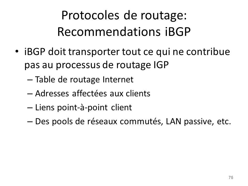 Protocoles de routage: Recommendations iBGP iBGP doit transporter tout ce qui ne contribue pas au processus de routage IGP – Table de routage Internet – Adresses affectées aux clients – Liens point-à-point client – Des pools de réseaux commutés, LAN passive, etc.